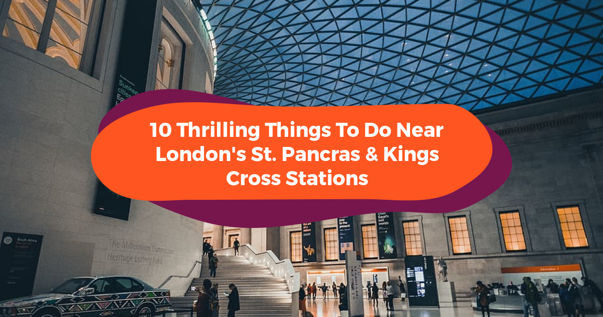 10 Thrilling Things To Do Near London's St. Pancras & Kings Cross Stations