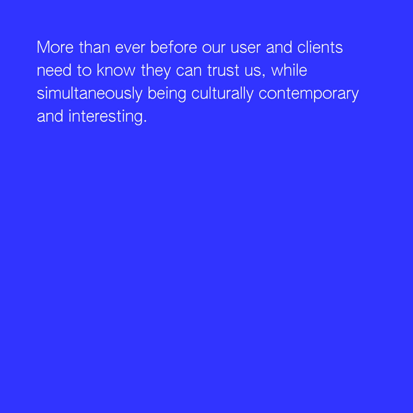 More than ever before our user and clients need to know they can trust us, while simultaneously being culturally contemporary and interesting.