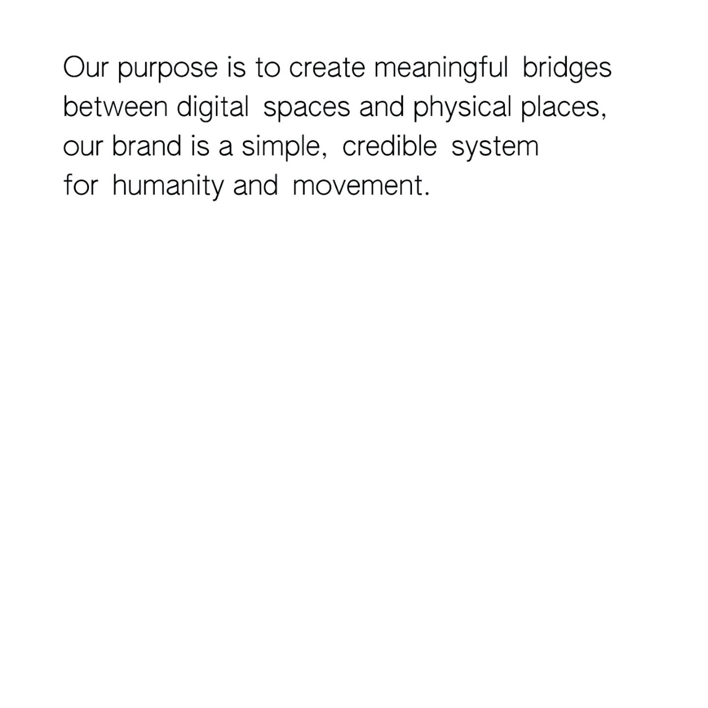 """Text on a white background that says """"Our purpose is to create meaningful bridges between digital spaces and physical places, our brand is a simple, credible system for humanity and movement."""""""