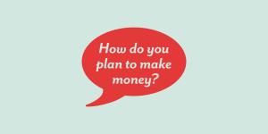 how do you plan to make money?