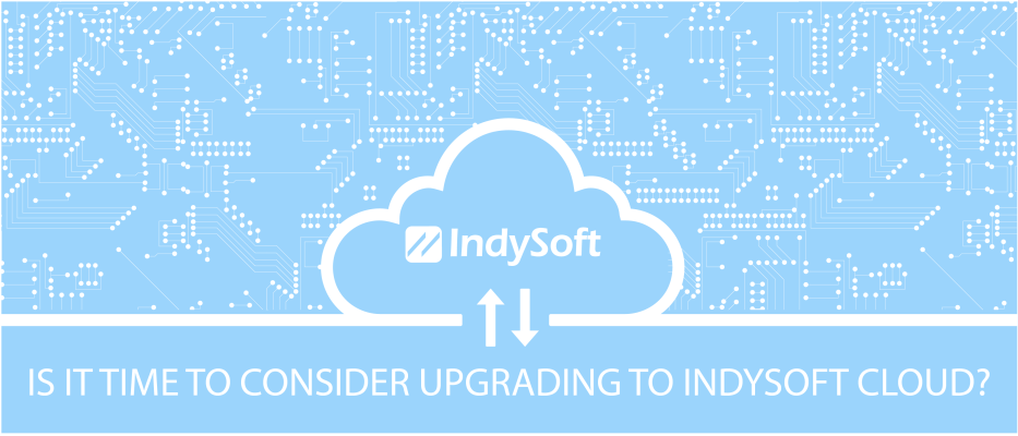 Is it time to consider upgrading to IndySoft Cloud?