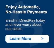 Enjoy Automatic, No-Hassle Payments. Enroll in DirectPay today and never worry about due dates. Learn More ->