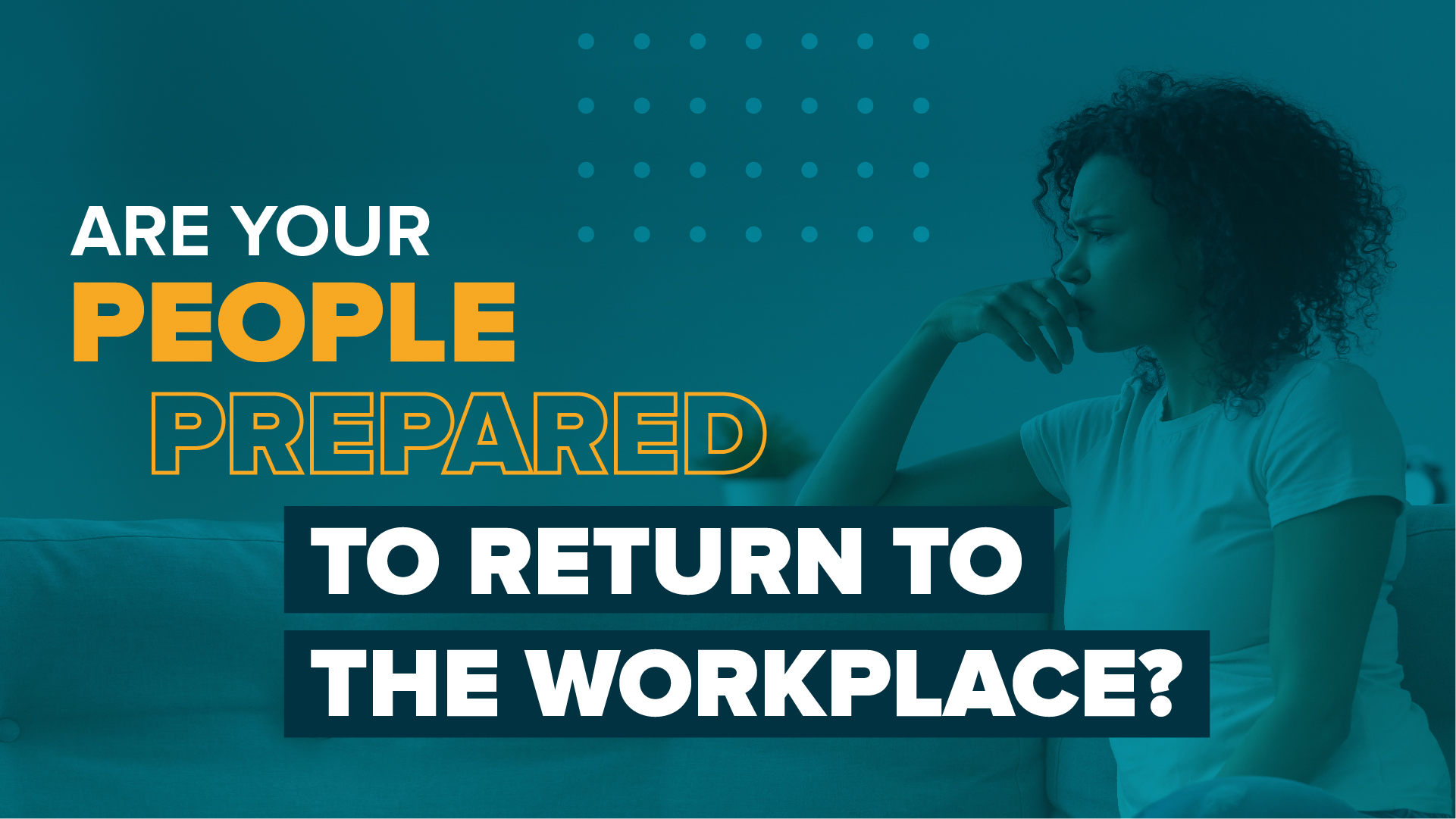 Are Your People Prepared To Return To The Workplace?