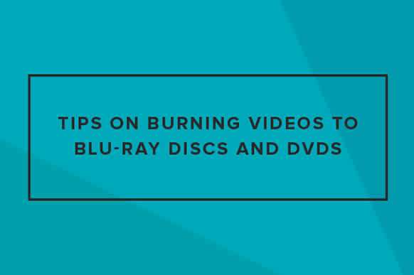Tips on Burning Videos to Blu-ray Discs and DVDs