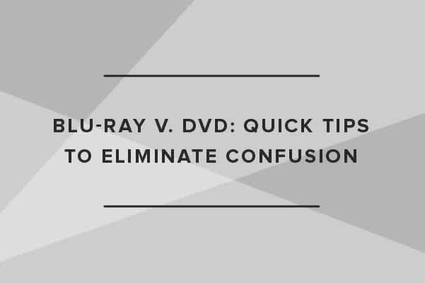 Blu-ray v. DVD: Quick Tips to Eliminate Confusion