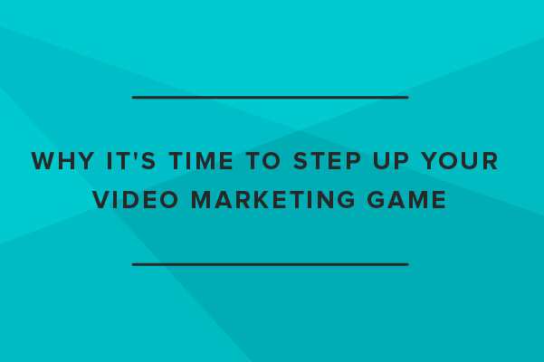 Why It's Time to Step up Your Video Marketing Game