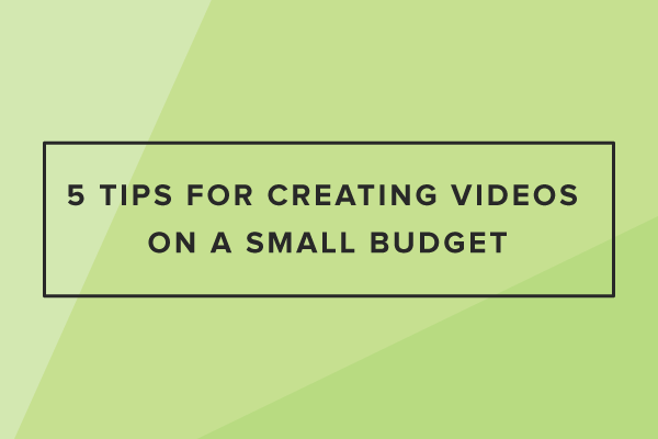 5 Tips for Creating Videos on a Small Budget