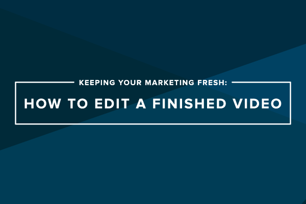 Keeping Your Marketing Fresh: How to Edit a Finished Video