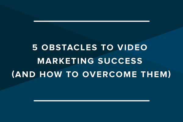 5 Obstacles to Video Marketing Success (and How to Overcome Them)