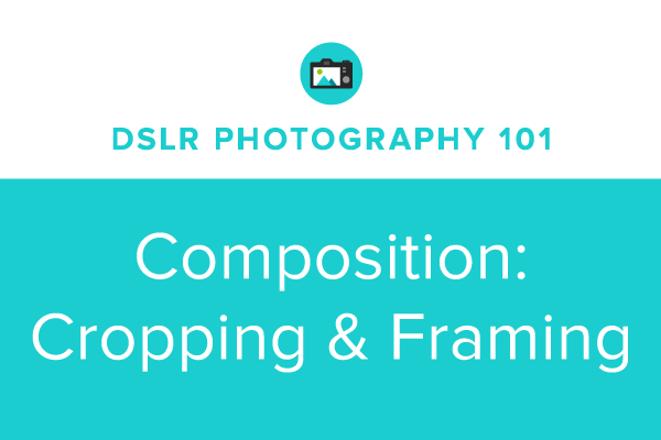 DSLR Photography 101: Cropping & Framing