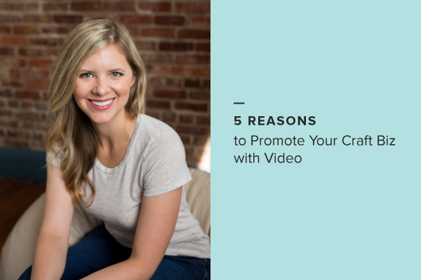 5 Reasons to Promote Your Craft Business with Video