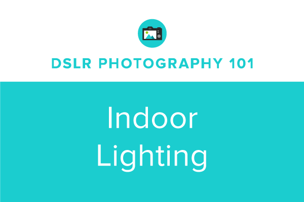 DSLR Photography 101: Indoor Lighting