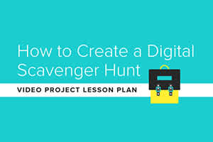 Video Project Lesson Plan: How to Create a Digital Scavenger Hunt