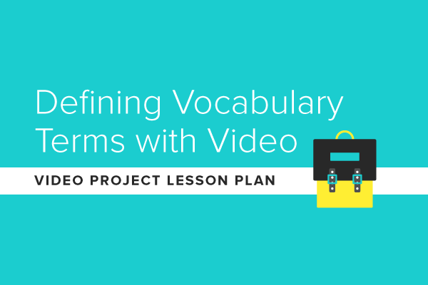 Video Project Lesson Plan: Defining Vocabulary Terms with Video