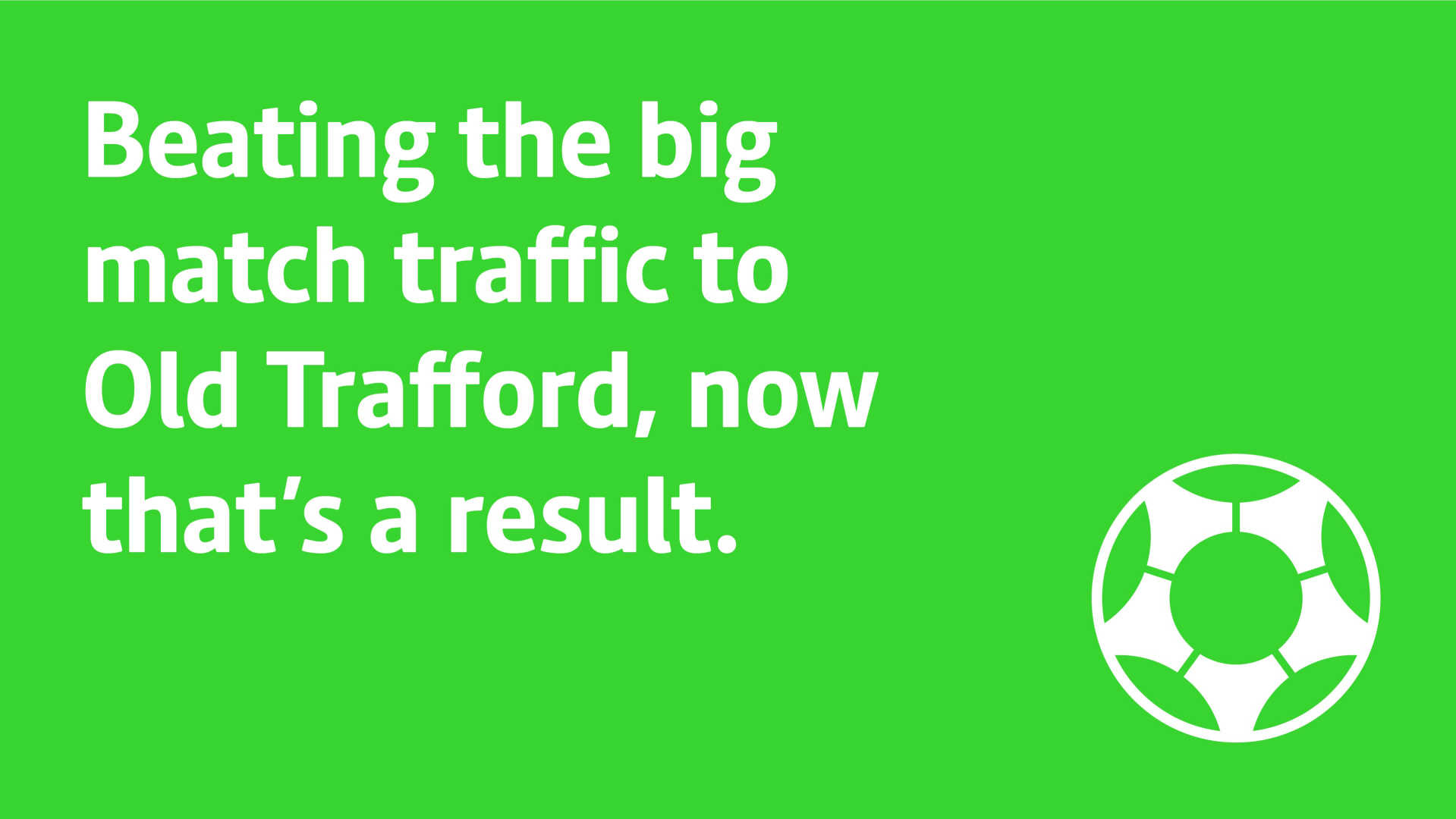 Beating the big traffic to Old Trafford, now that's a result.