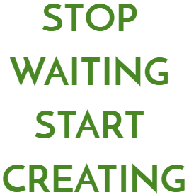 text-stop-waiting-start-creating