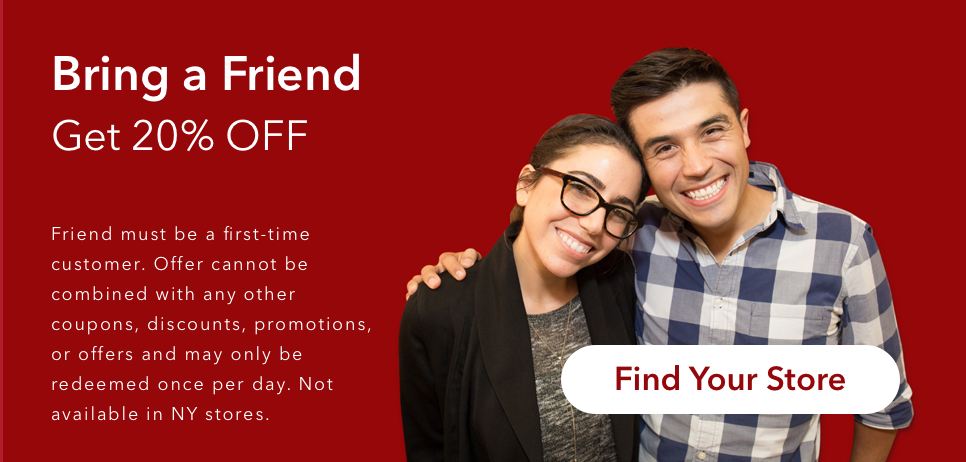 Bring a Friend. Get 20% Off. Friend must be a first-time customer. Offer cannot be combined with any other coupons, discounts, promotions, or offers and may only be redeemed once per day. Not available in NY stores.