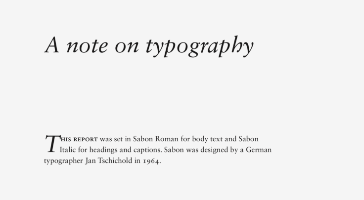 Text of image: A note on typography: This report set in Sabon Roman for body text and Sabon Italic for headings and captions. Sabon was designed by a German typographer Jan Tschichold in 1964.