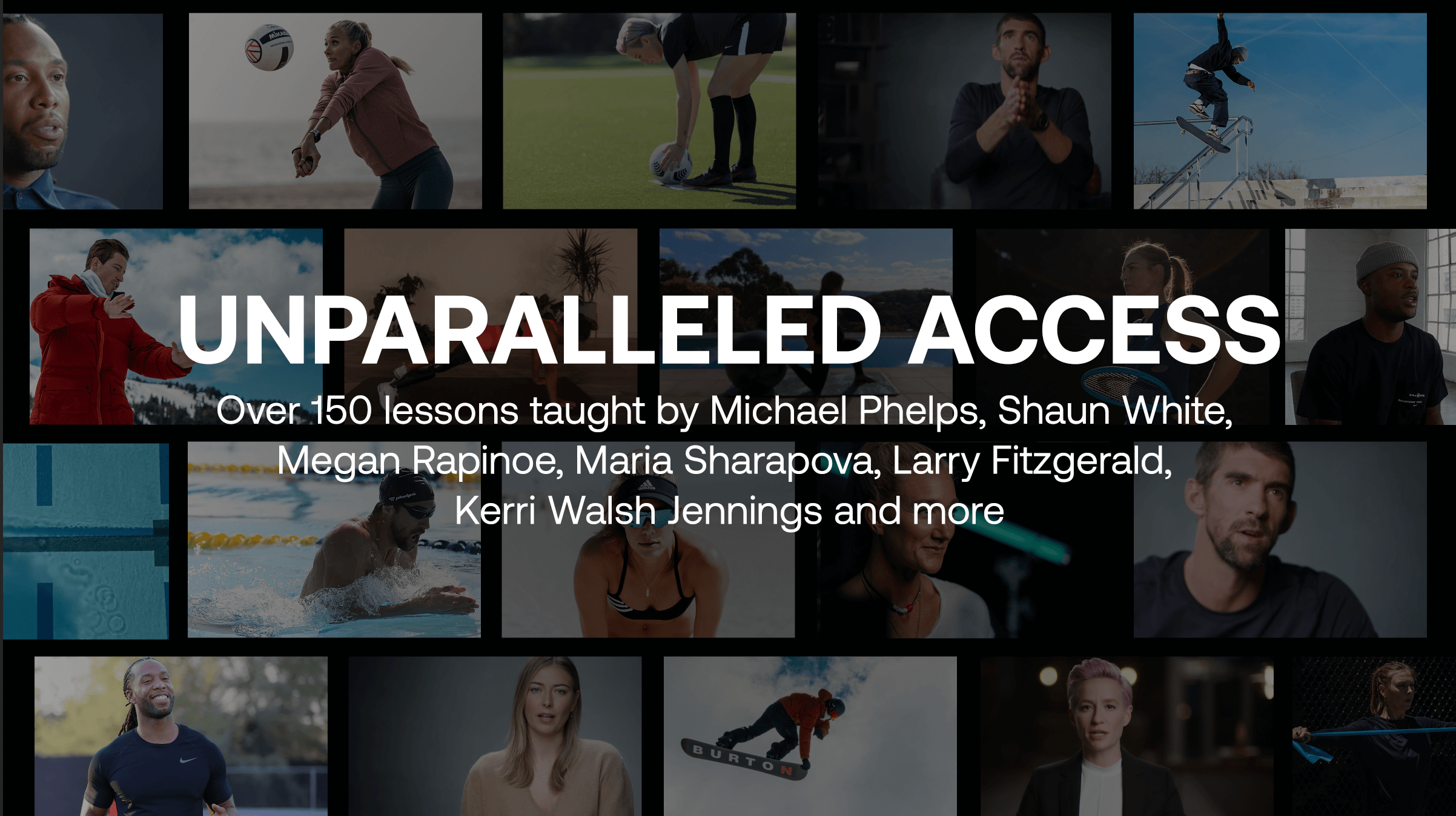 Unparalleled access | Over 150 lessons taught by Michael Phelps, Shaun White, Megan Rapinoe, Maria Sharapova, Larry Fitzgerald, Kerri Walsh Jennings, and more