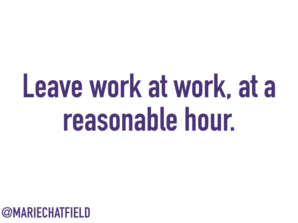 Leave work at work, at a reasonable hour.