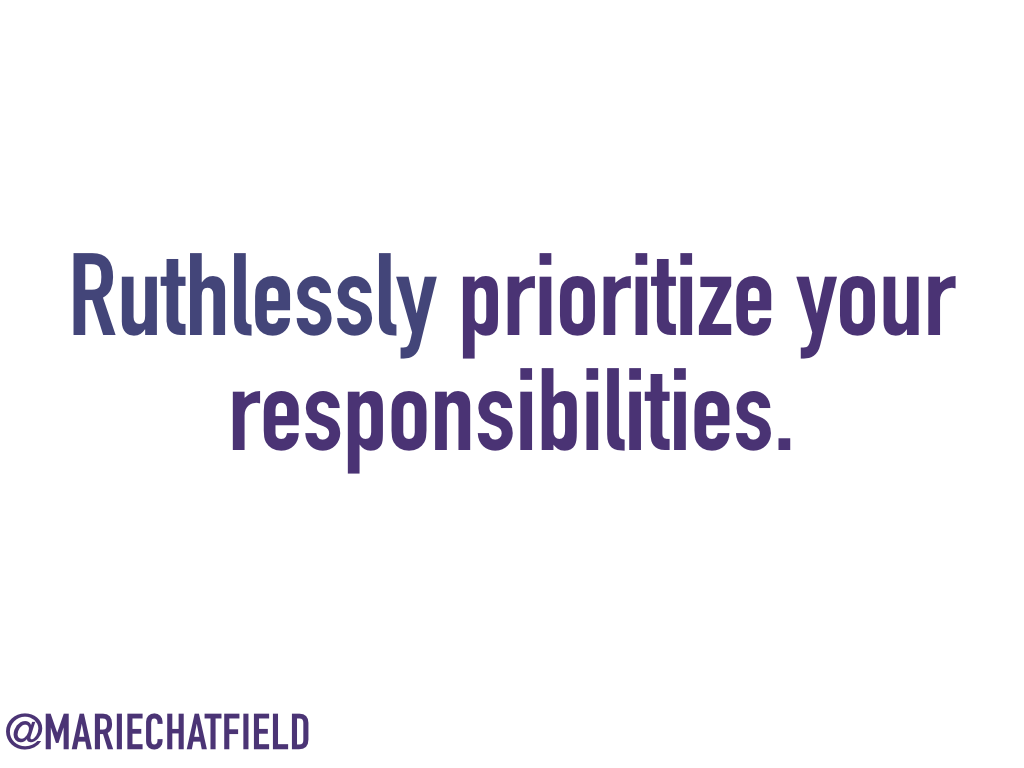 Ruthlessly prioritize your responsibilities.