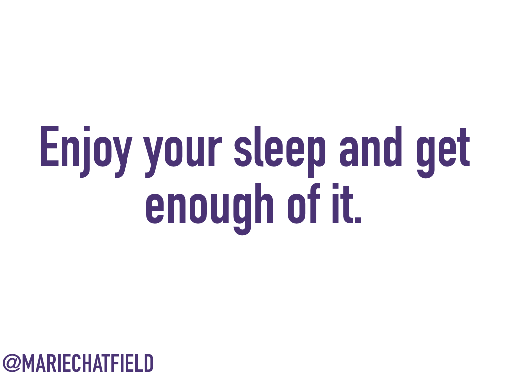 Enjoy your sleep and get enough of it.