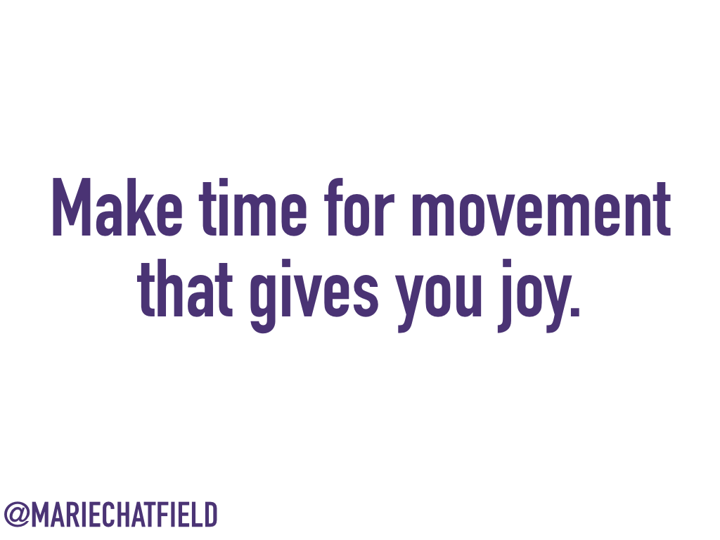 Make time for movement that gives you joy.