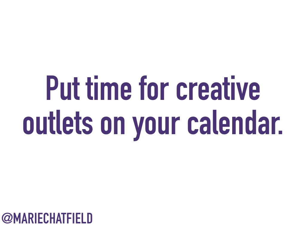 Put time for creative outlets on your calendar.