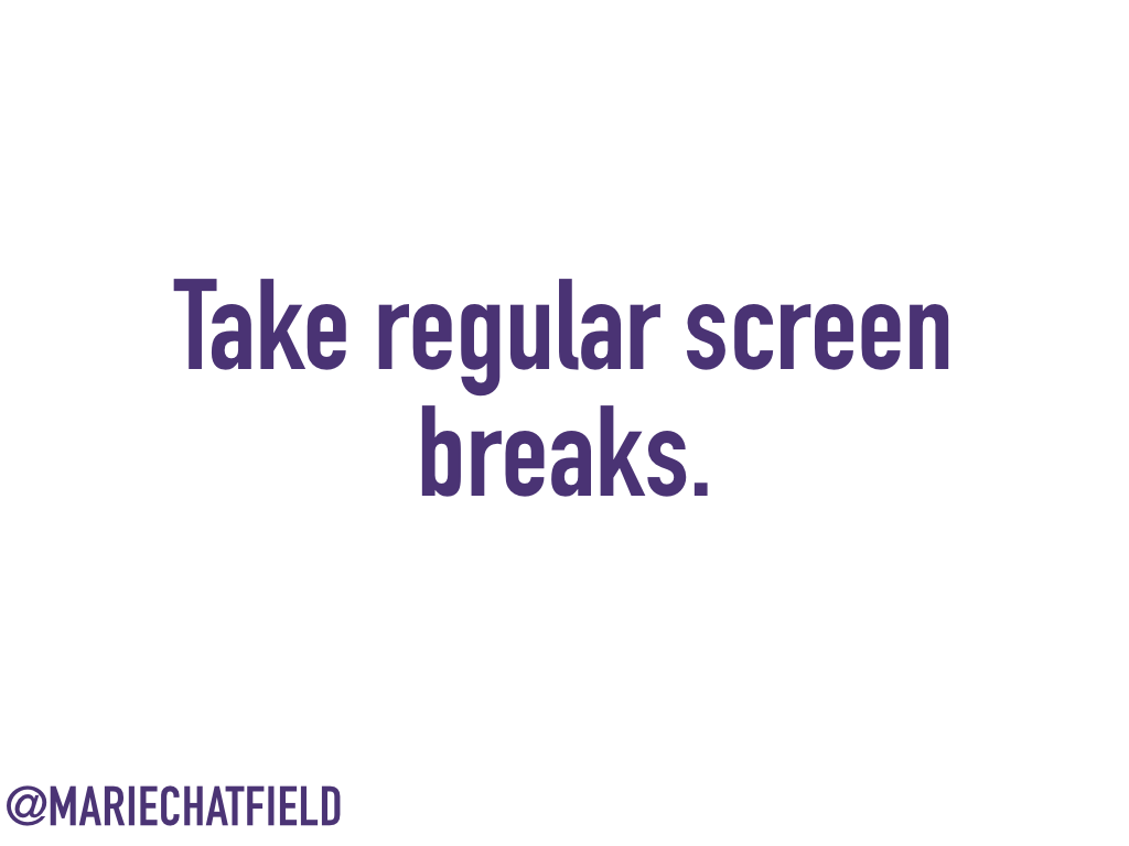 Take regular screen breaks.