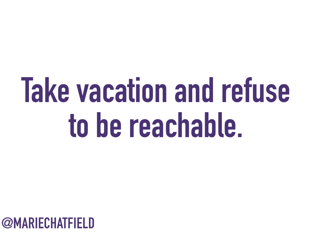 Take vacation and refuse to be reachable.