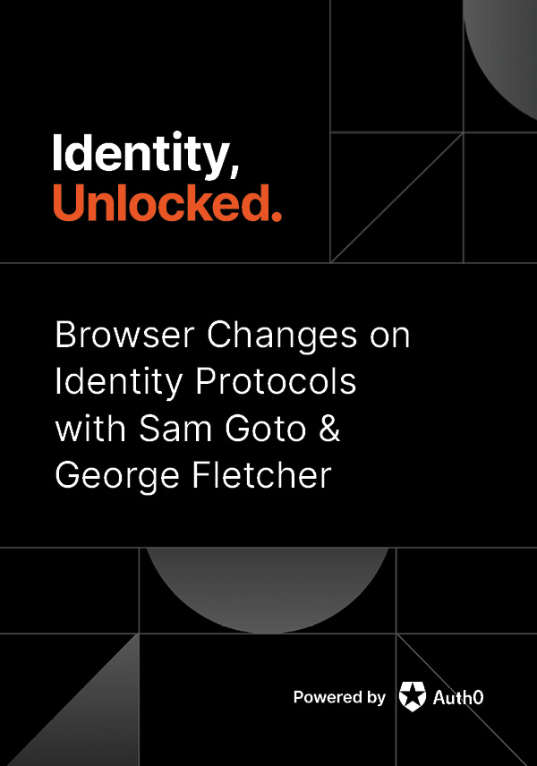 Browser Changes on Identity Protocols with Sam Goto & George Fletcher