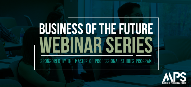 Business of the Future Webinar Series; sponsored by the master of professional studies program; mps; master of professional studies