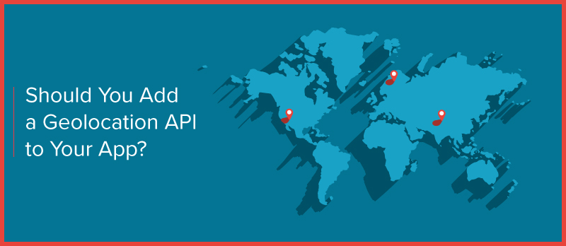 Should You Add a Geolocation API to Your Application?