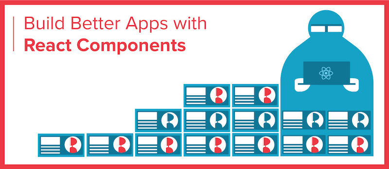 Build Better Apps with React Components