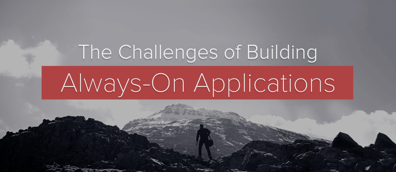 Challenges of Building and Scaling Always-on Apps