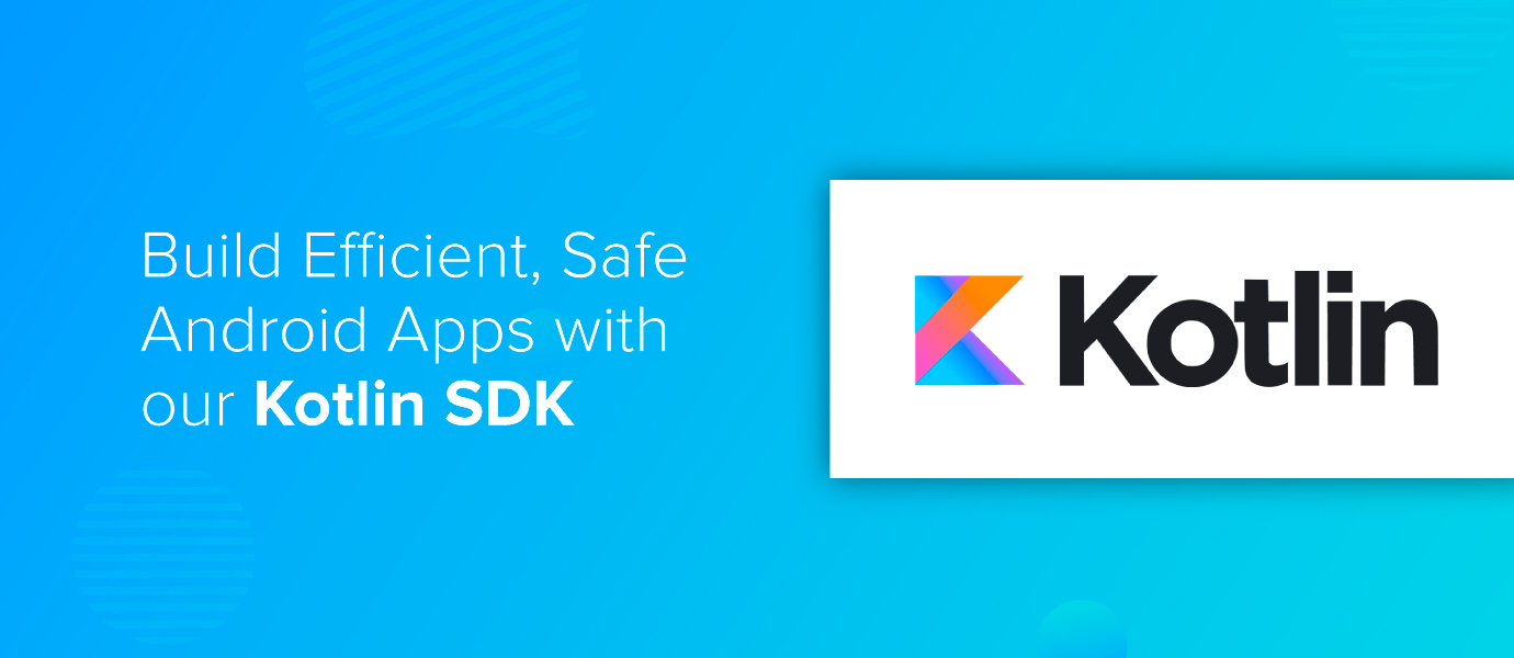 Build Efficient, Safe Android Apps with our Kotlin SDK