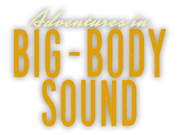 Adventures in Big Body Sound