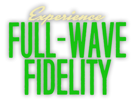 Experience Full-Wave Fidelity