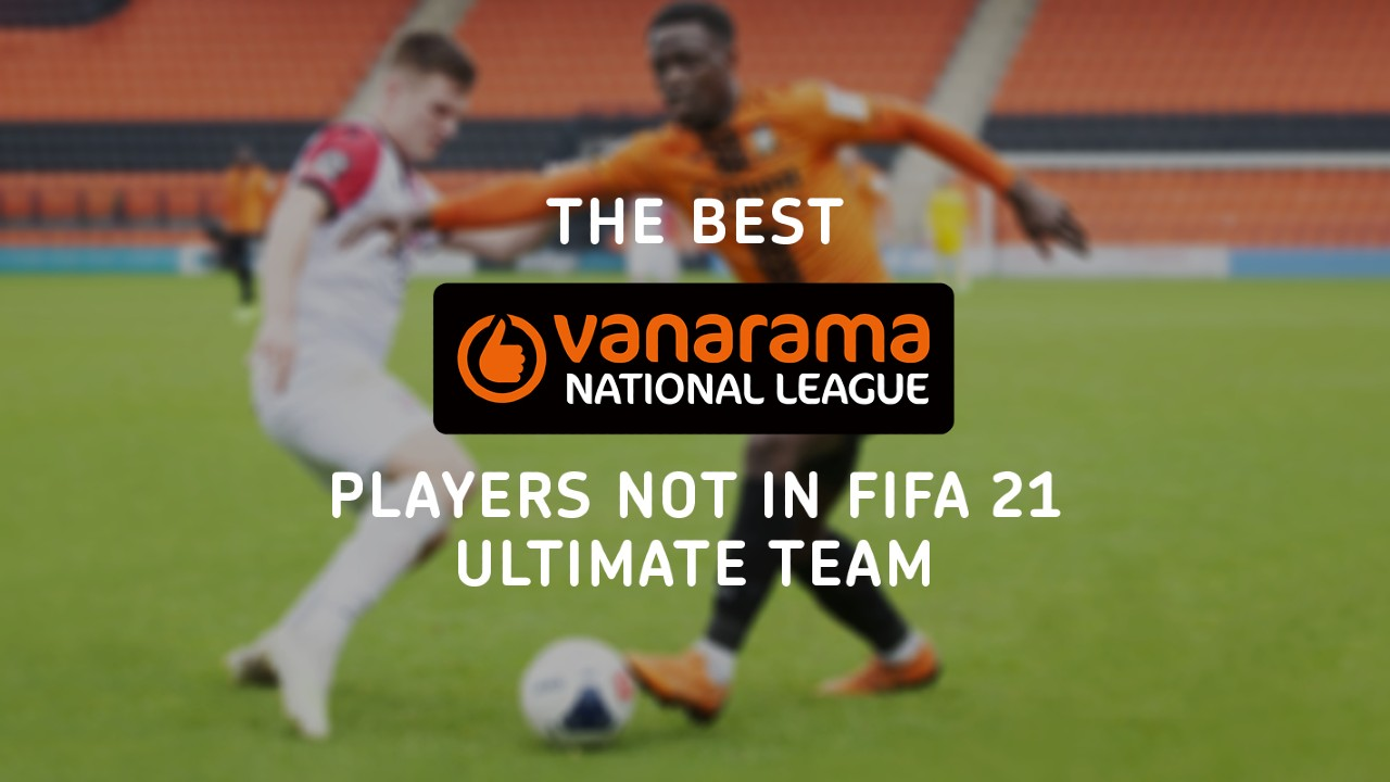 The Best Vanarama National League Players NOT In FIFA 21 Ultimate Team