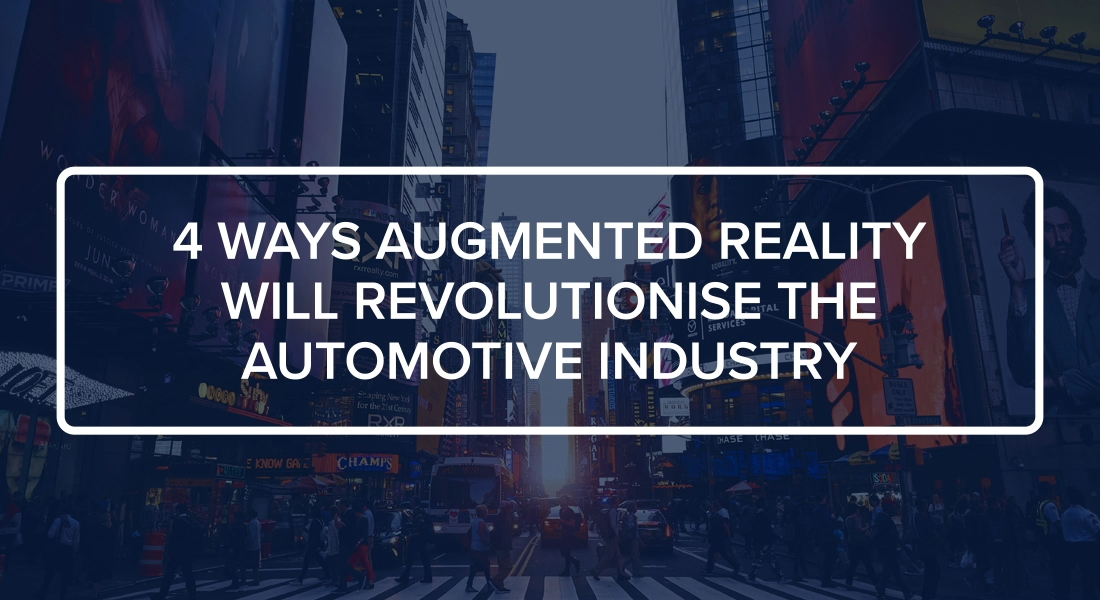 4 Ways Augmented Reality Will Revolutionise the Automotive Industry