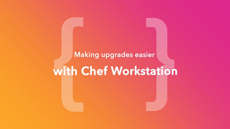 Making Upgrades Easier with Chef Workstation