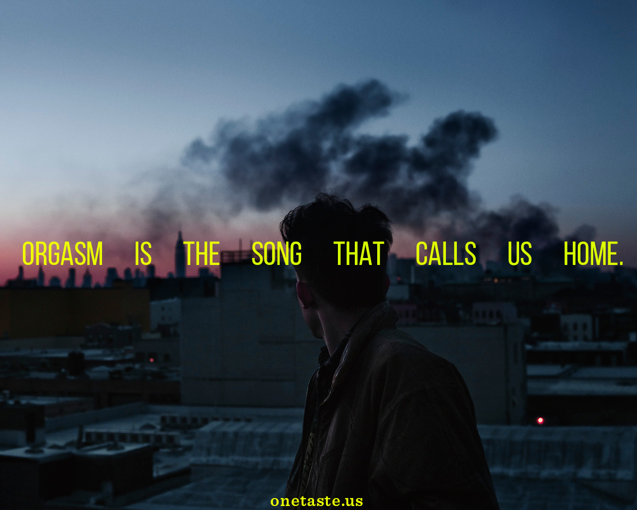 Orgasm is the song that calls us home