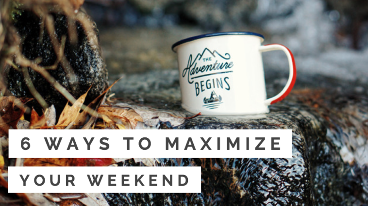 6 Ways to Maximize Your Weekend