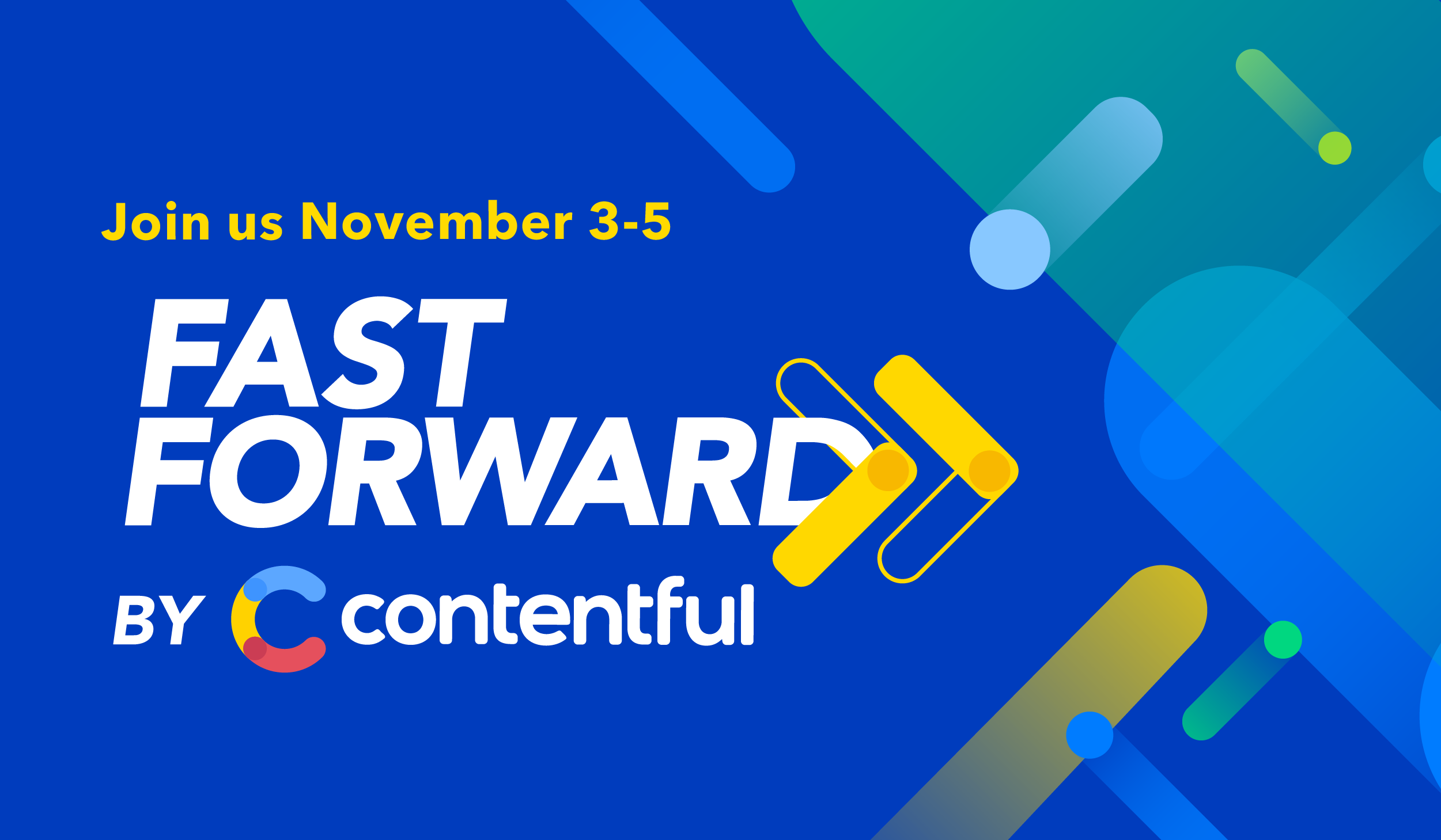 """An image with blue, yellow and green diagonal stripes, with the title """"FAST FORWARD by CONTENTFUL"""" and the subtitle """"Join us November 3-5""""."""
