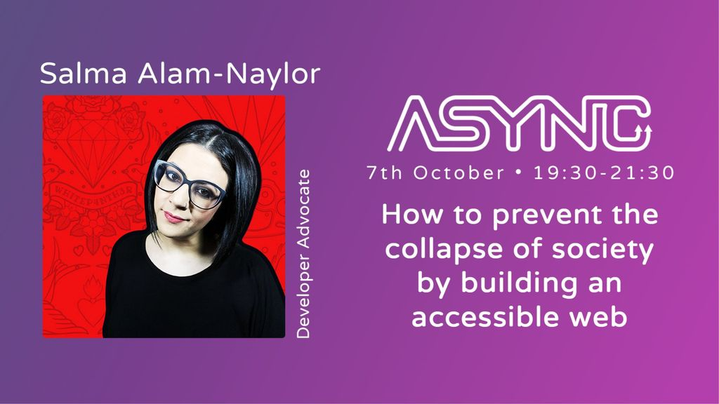 A thumbnail for the event showing my headshot on a red background, with the ASYNC logo, the date of the event as 7th October 19:30-21:20, and the title of the talk, How to prevent the collapse of society by building an accessible web. The background of the thumbnail is a purple gradient.