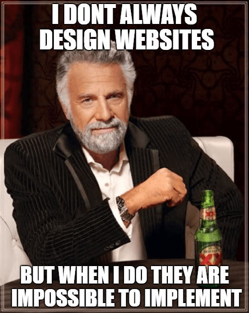 I don't always design websites but when I do they are impossible to implement