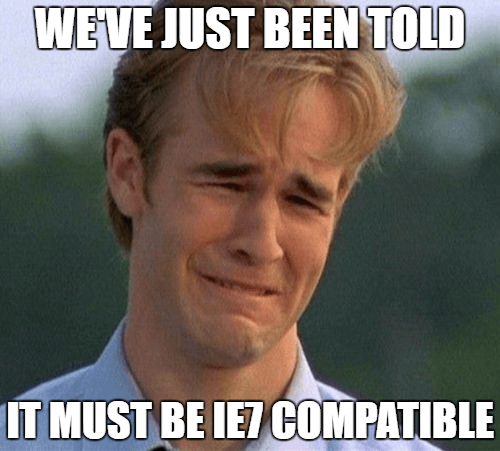 We've just been told it must be IE7 compatible