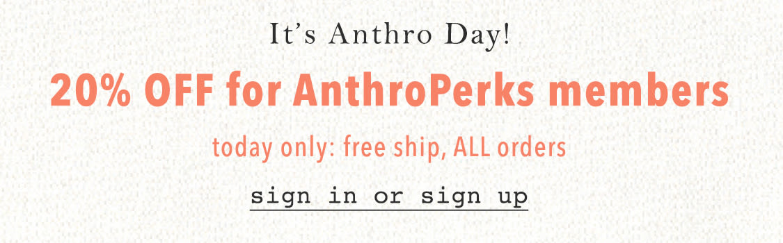 20% off for AnthroPerks Members + Free Standard Shipping