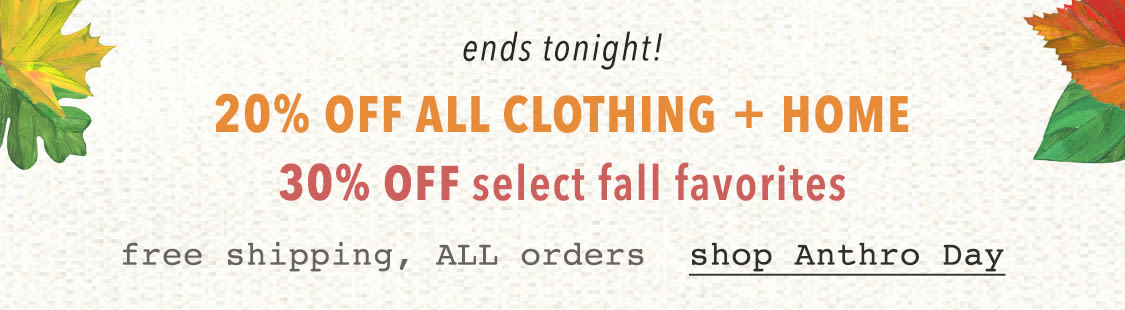 Shop 20% off clothing and home. Shop 30% off select fall favorites. Free standard shipping on all orders.