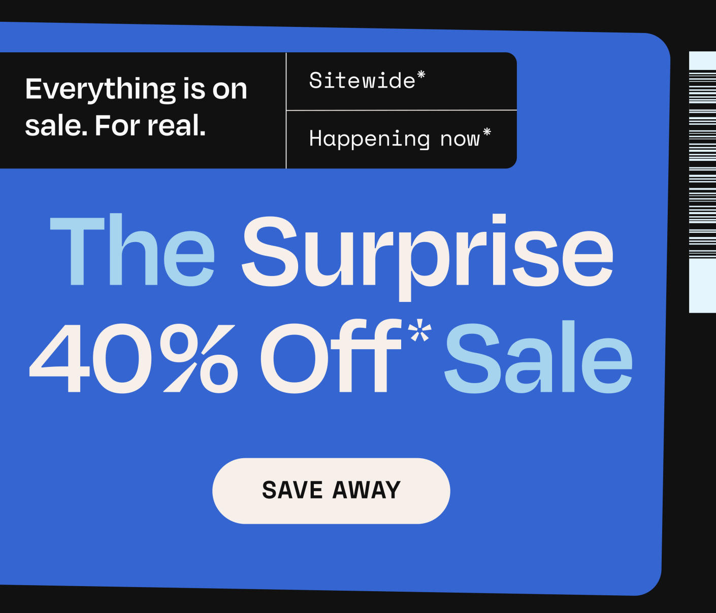 The Surprise 40% off Sale. Everything is on sale. For real. Sitewide. Happening now.